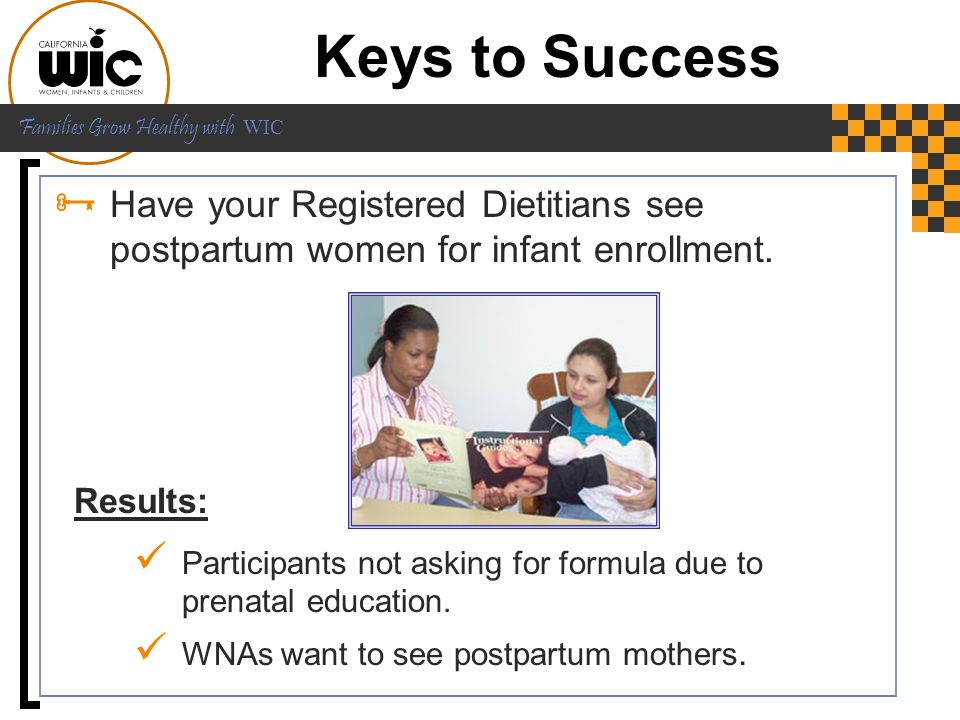 Keys to Success Have your Registered Dietitians see postpartum women for infant enrollment.
