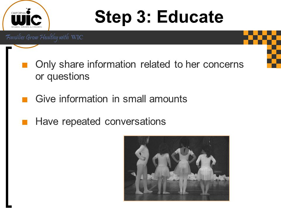 Step 3: Educate Only share information related to her concerns or questions. Give information in small amounts.