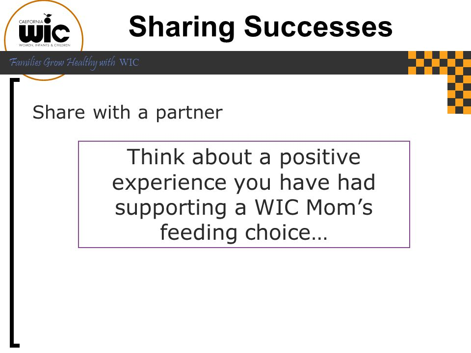 Sharing Successes Share with a partner. Think about a positive experience you have had supporting a WIC Mom's feeding choice…