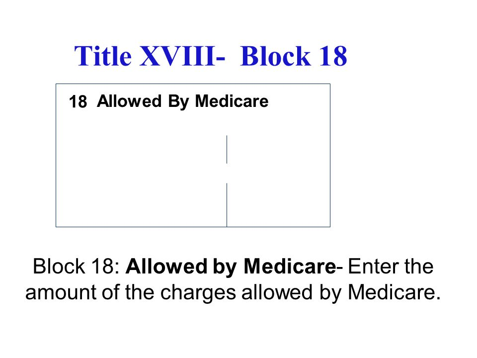 Title XVIII- Block 18 18. Allowed By Medicare.