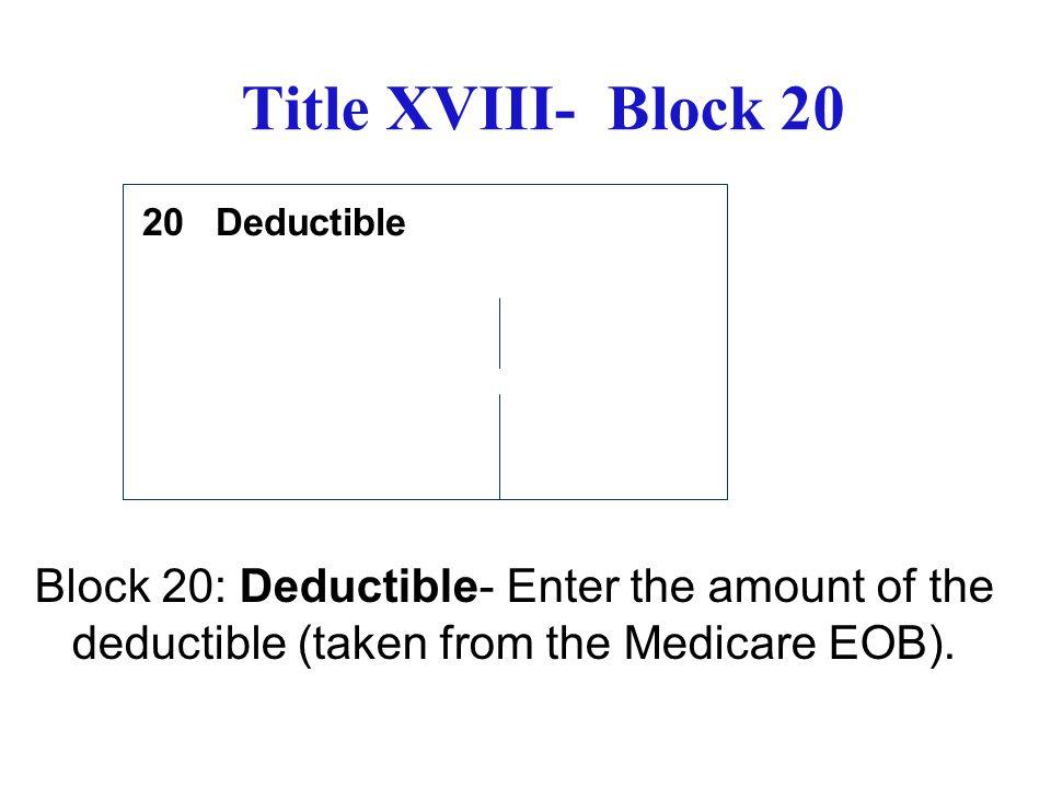 Title XVIII- Block 20 Deductible. 20.
