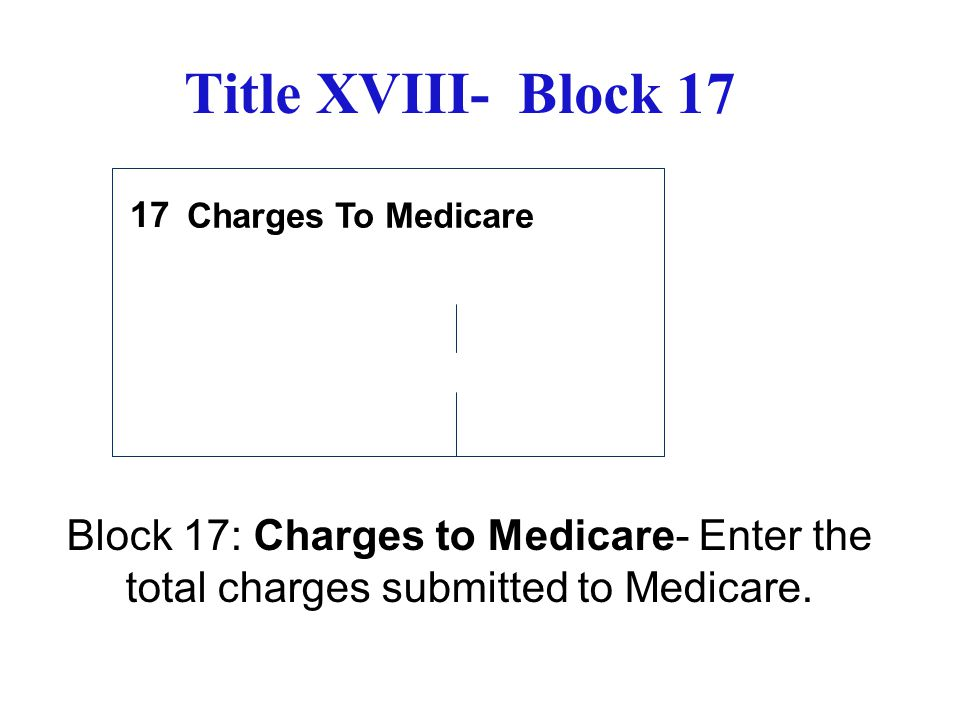 Title XVIII- Block 17 17. Charges To Medicare.