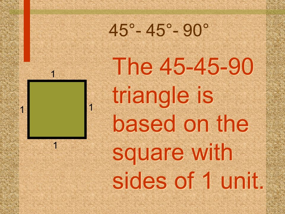 The 45-45-90 triangle is based on the square with sides of 1 unit.