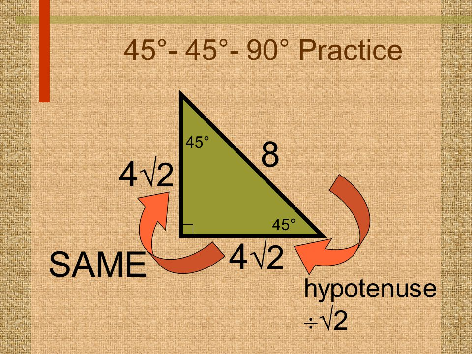 45°- 45°- 90° Practice 45° 8 42 42 SAME hypotenuse2