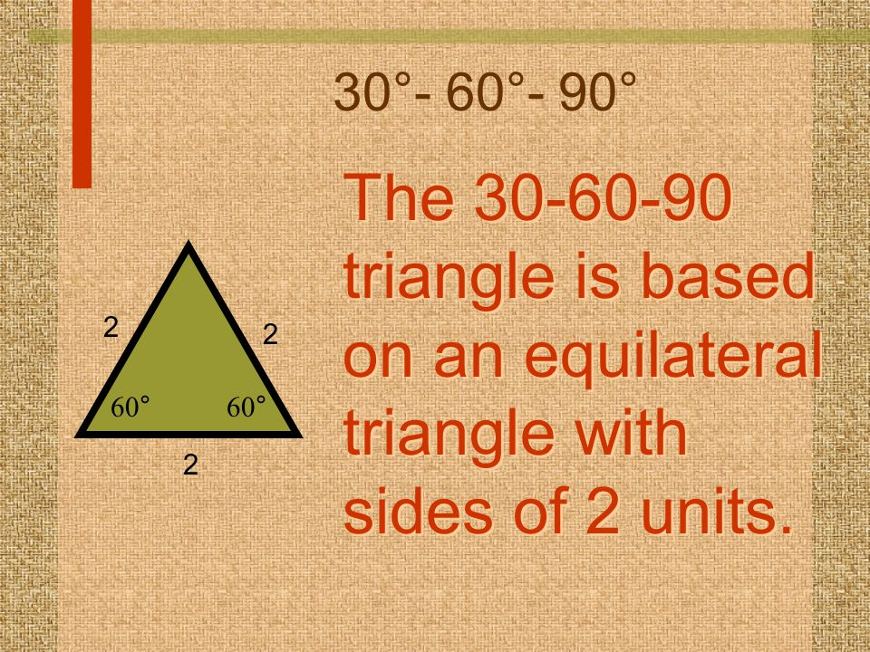 30°- 60°- 90° The 30-60-90 triangle is based on an equilateral triangle with sides of 2 units.