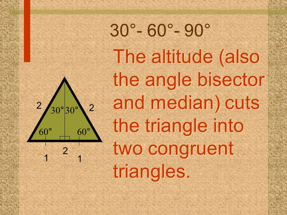 30°- 60°- 90° The altitude (also the angle bisector and median) cuts the triangle into two congruent triangles.