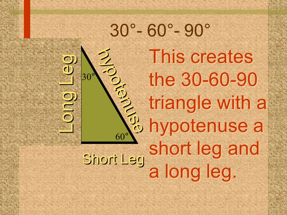 30°- 60°- 90° This creates the 30-60-90 triangle with a hypotenuse a short leg and a long leg. 30°