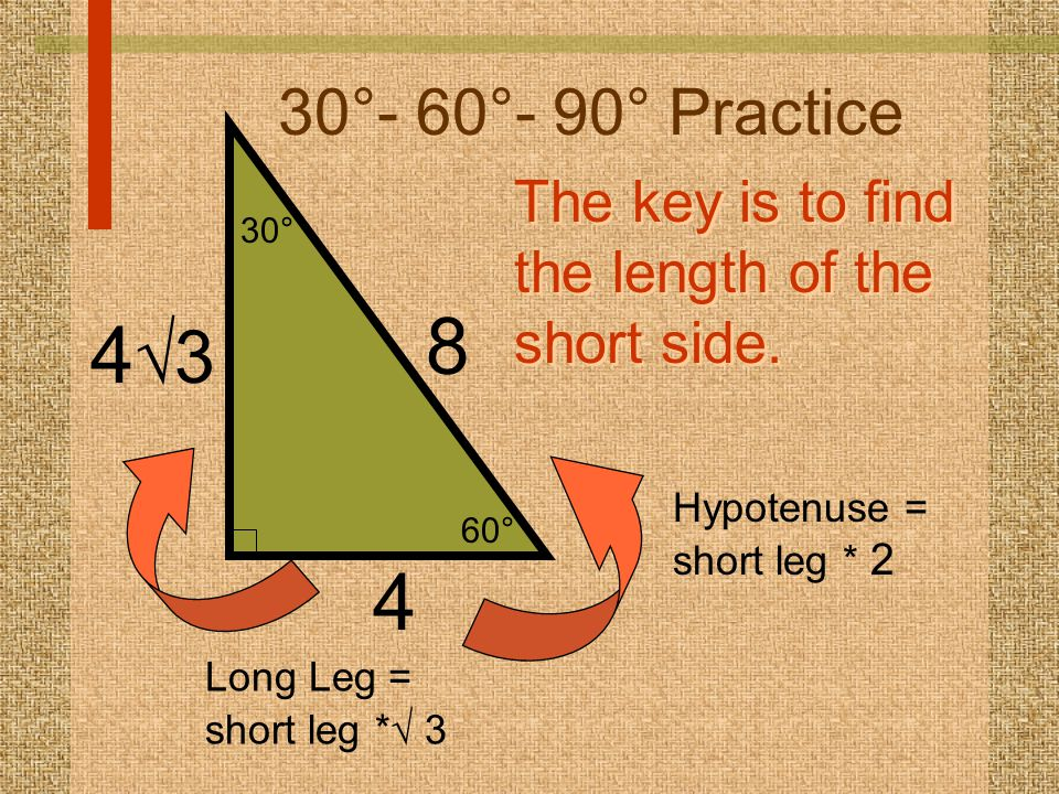 30°- 60°- 90° Practice 60° 30° The key is to find the length of the short side. 8. 43. Hypotenuse = short leg * 2.
