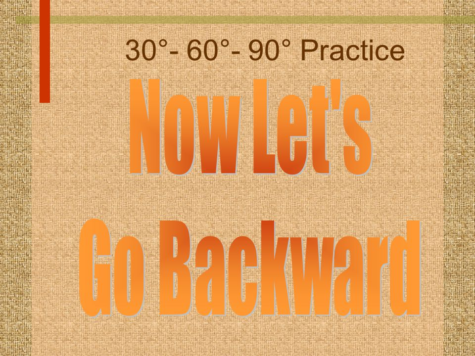 30°- 60°- 90° Practice Now Let s Go Backward