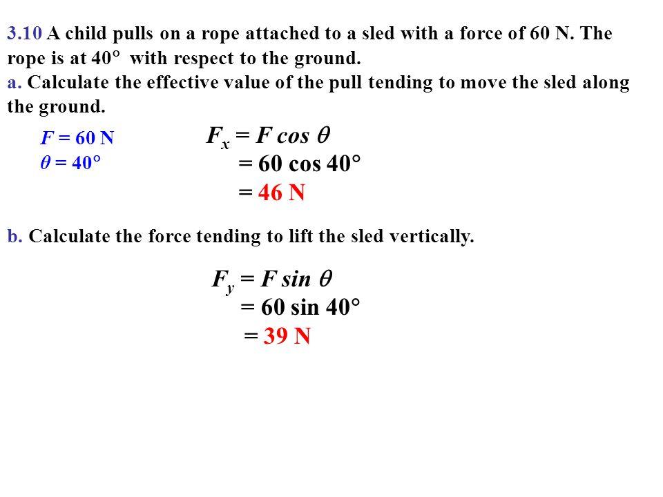 Fx = F cos  = 60 cos 40 = 46 N Fy = F sin  = 60 sin 40 = 39 N