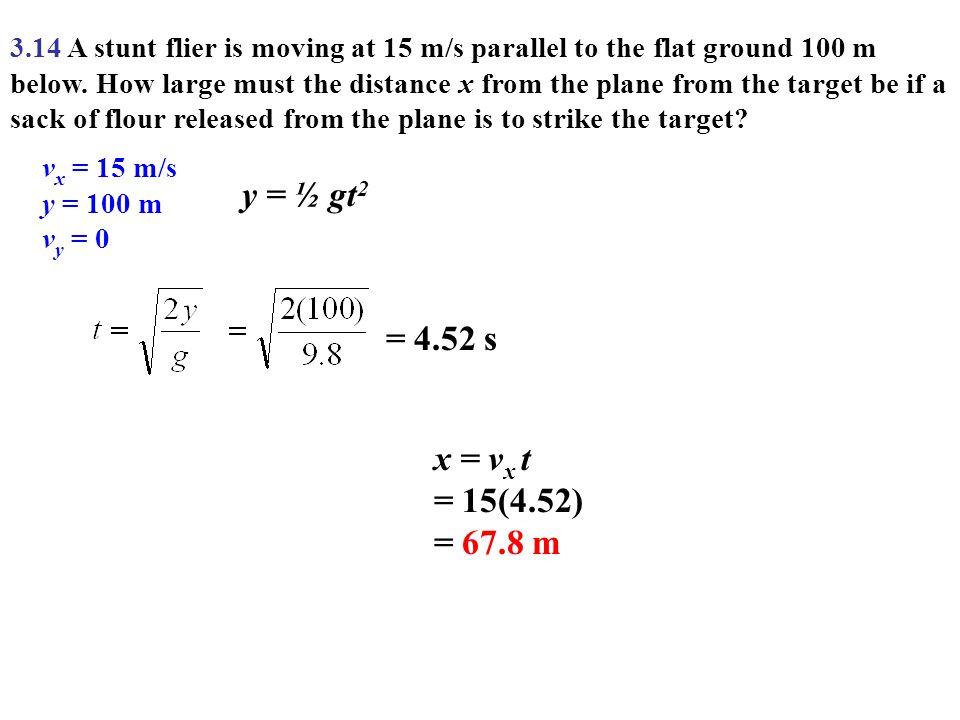 3.14 A stunt flier is moving at 15 m/s parallel to the flat ground 100 m below. How large must the distance x from the plane from the target be if a sack of flour released from the plane is to strike the target