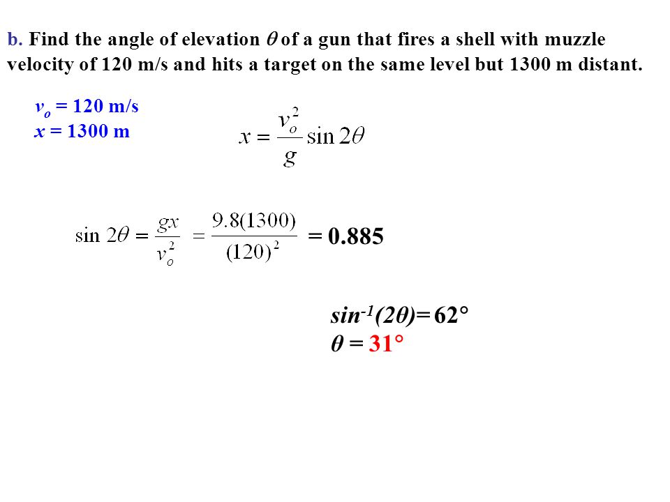 b. Find the angle of elevation  of a gun that fires a shell with muzzle velocity of 120 m/s and hits a target on the same level but 1300 m distant.