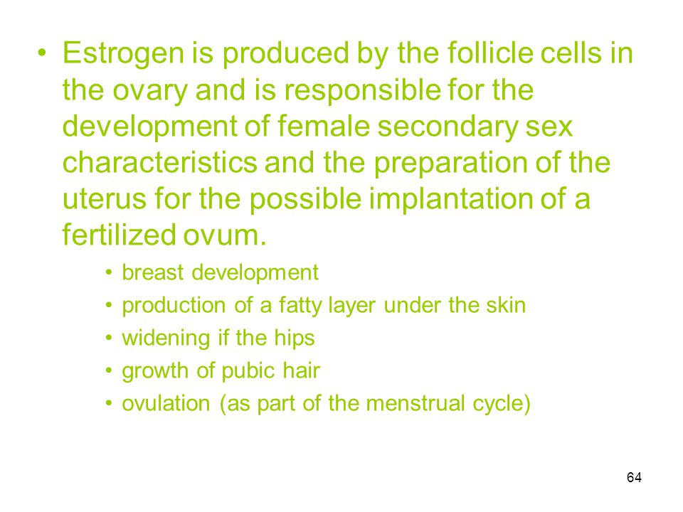 Estrogen is produced by the follicle cells in the ovary and is responsible for the development of female secondary sex characteristics and the preparation of the uterus for the possible implantation of a fertilized ovum.