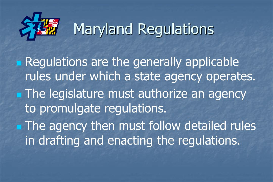 Maryland Regulations Regulations are the generally applicable rules under which a state agency operates.