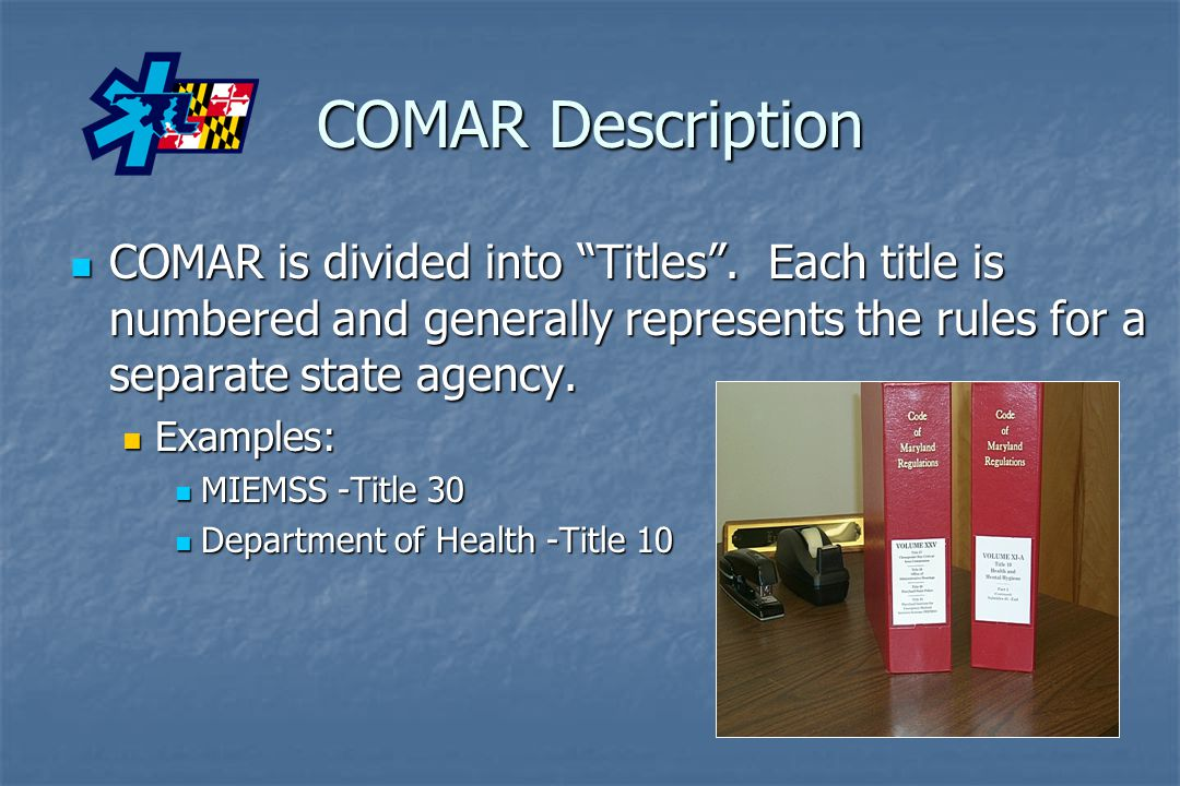 COMAR Description COMAR is divided into Titles . Each title is numbered and generally represents the rules for a separate state agency.
