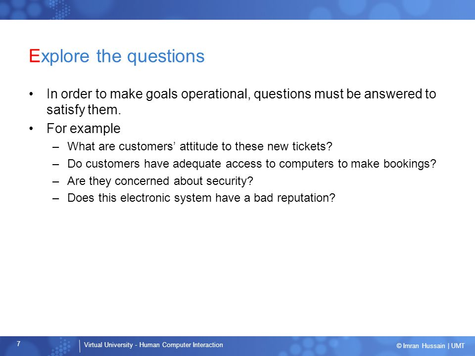 Explore the questions In order to make goals operational, questions must be answered to satisfy them.