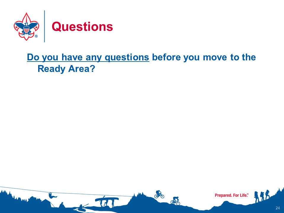 Questions Do you have any questions before you move to the Ready Area