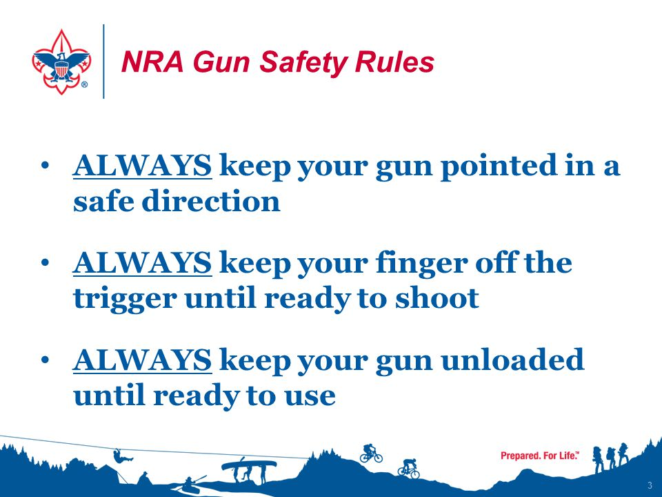 NRA Gun Safety Rules ALWAYS keep your gun pointed in a safe direction. ALWAYS keep your finger off the trigger until ready to shoot.