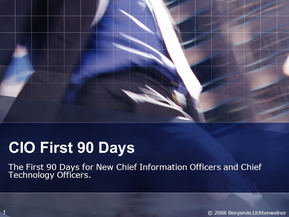 CIO First 90 Days The First 90 Days for New Chief Information Officers and Chief Technology Officers.