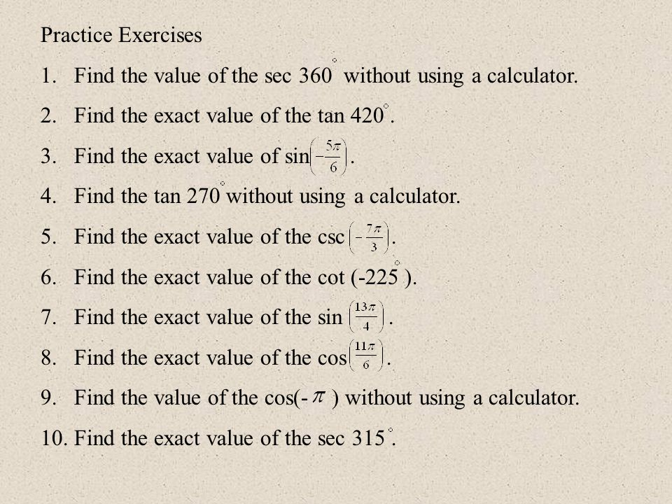 Practice Exercises Find the value of the sec 360 without using a calculator. Find the exact value of the tan 420 .