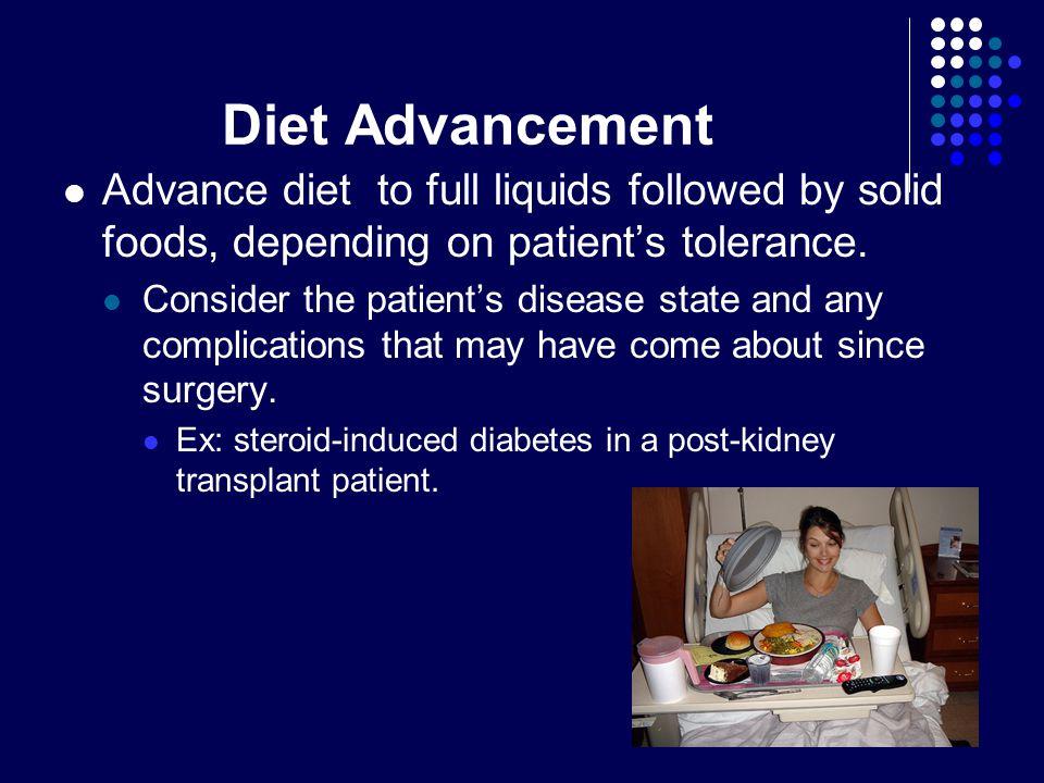 Diet Advancement Advance diet to full liquids followed by solid foods, depending on patient's tolerance.