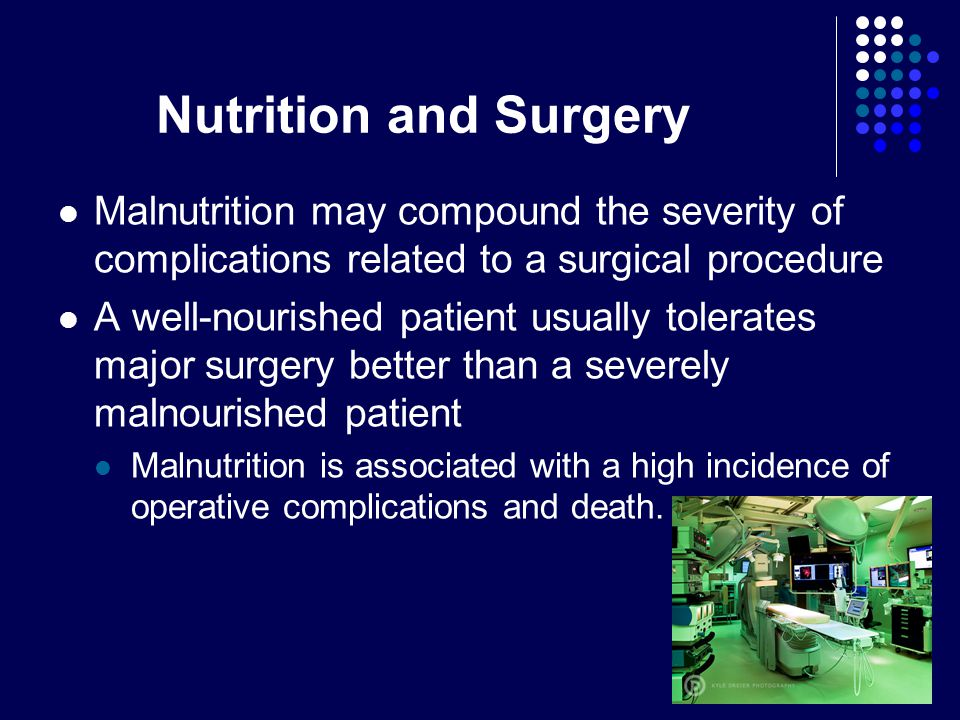 Nutrition and Surgery Malnutrition may compound the severity of complications related to a surgical procedure.