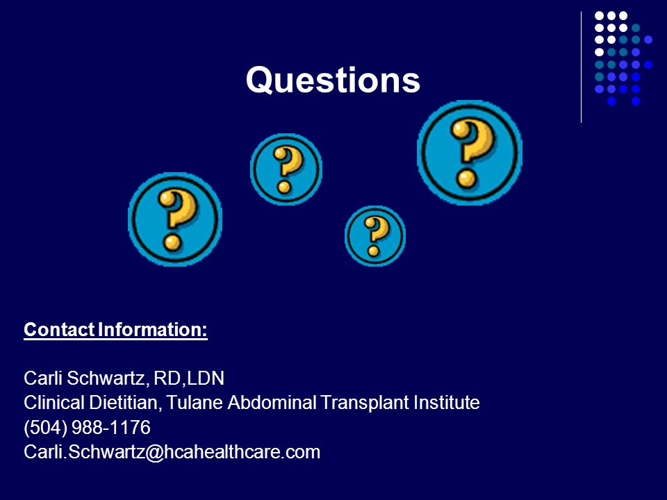 Questions Contact Information: Carli Schwartz, RD,LDN. Clinical Dietitian, Tulane Abdominal Transplant Institute.