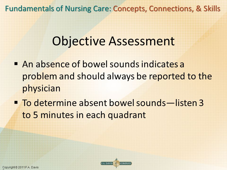 Objective Assessment An absence of bowel sounds indicates a problem and should always be reported to the physician.