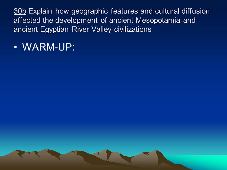 30b Explain how geographic features and cultural diffusion affected the development of ancient Mesopotamia and ancient Egyptian River Valley civilizations