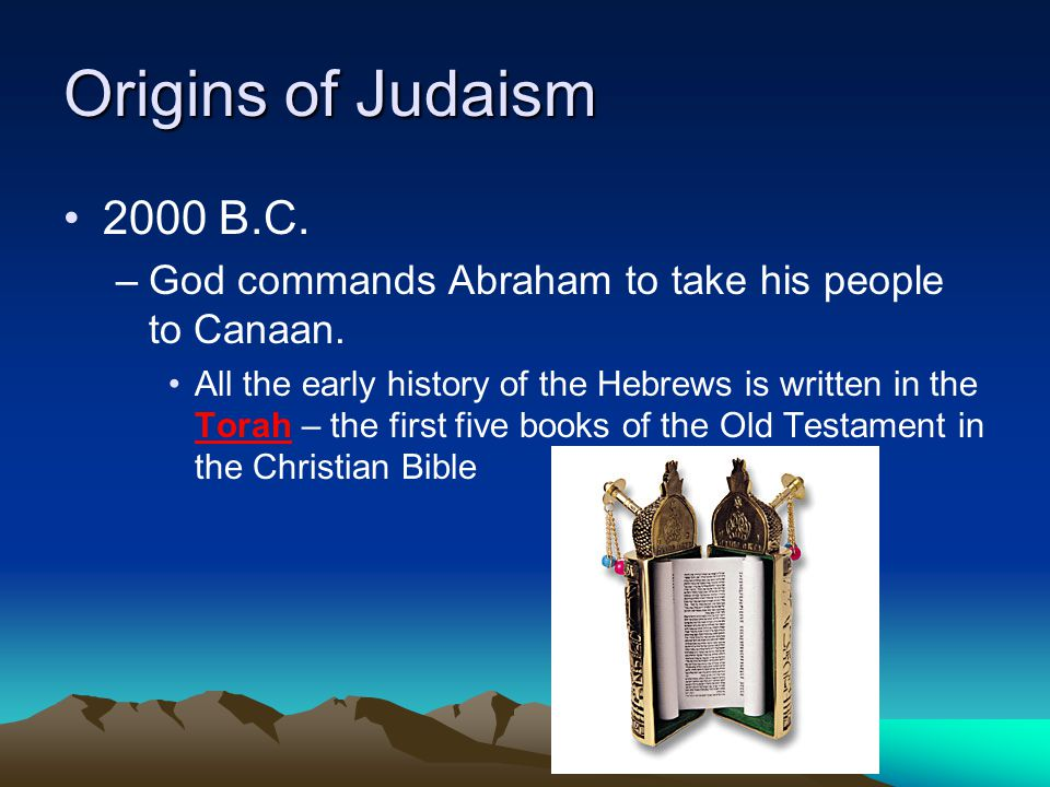 Origins of Judaism 2000 B.C. God commands Abraham to take his people to Canaan.