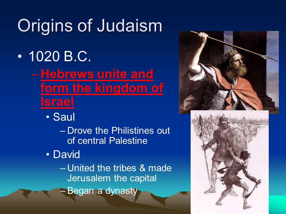 Origins of Judaism 1020 B.C. Hebrews unite and form the kingdom of Israel. Saul. Drove the Philistines out of central Palestine.