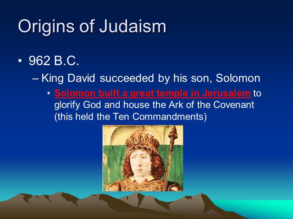 Origins of Judaism 962 B.C. King David succeeded by his son, Solomon