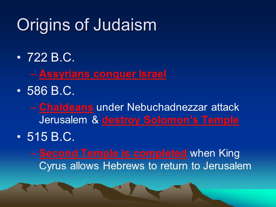 Origins of Judaism 722 B.C. 586 B.C. 515 B.C. Assyrians conquer Israel