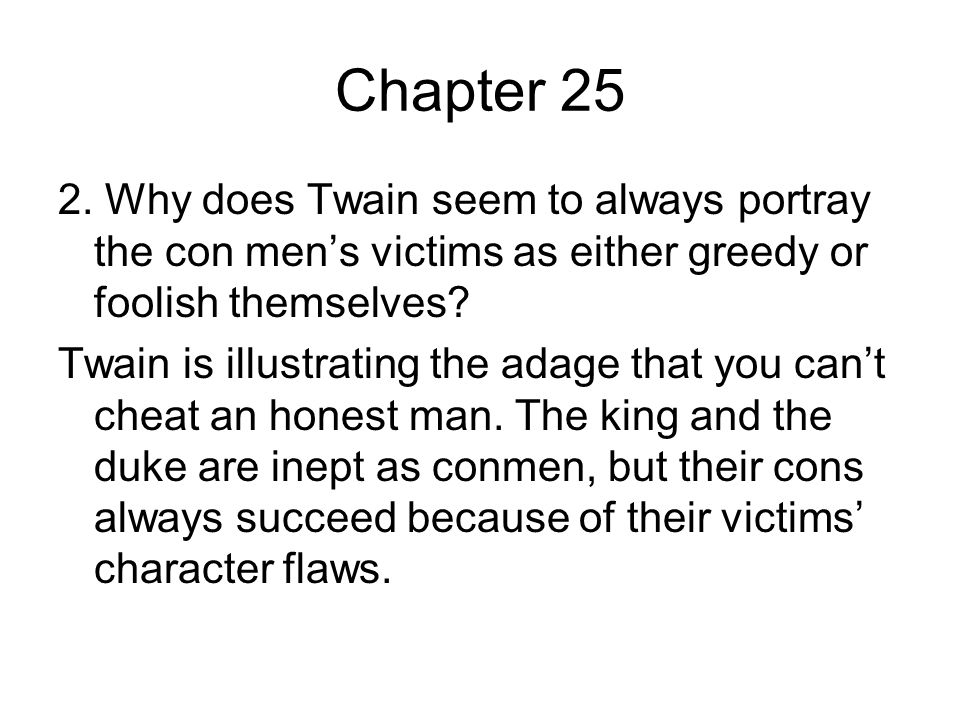 Chapter 25 2. Why does Twain seem to always portray the con men's victims as either greedy or foolish themselves
