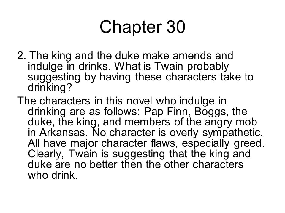 Chapter 30 2. The king and the duke make amends and indulge in drinks. What is Twain probably suggesting by having these characters take to drinking