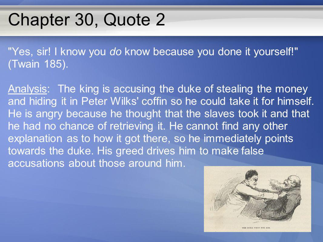 Chapter 30, Quote 2 Yes, sir! I know you do know because you done it yourself! (Twain 185).