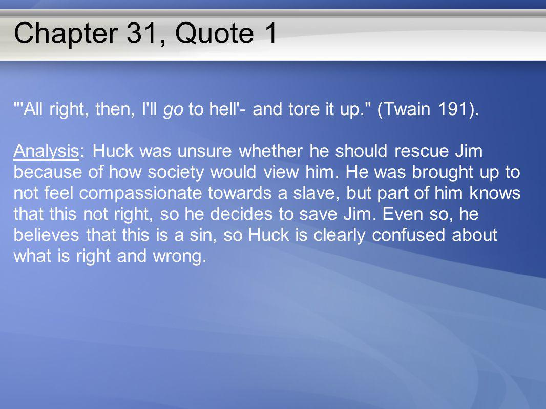 Chapter 31, Quote 1 All right, then, I ll go to hell - and tore it up. (Twain 191).