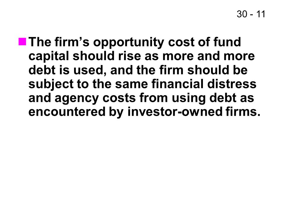 The firm's opportunity cost of fund capital should rise as more and more debt is used, and the firm should be subject to the same financial distress and agency costs from using debt as encountered by investor-owned firms.