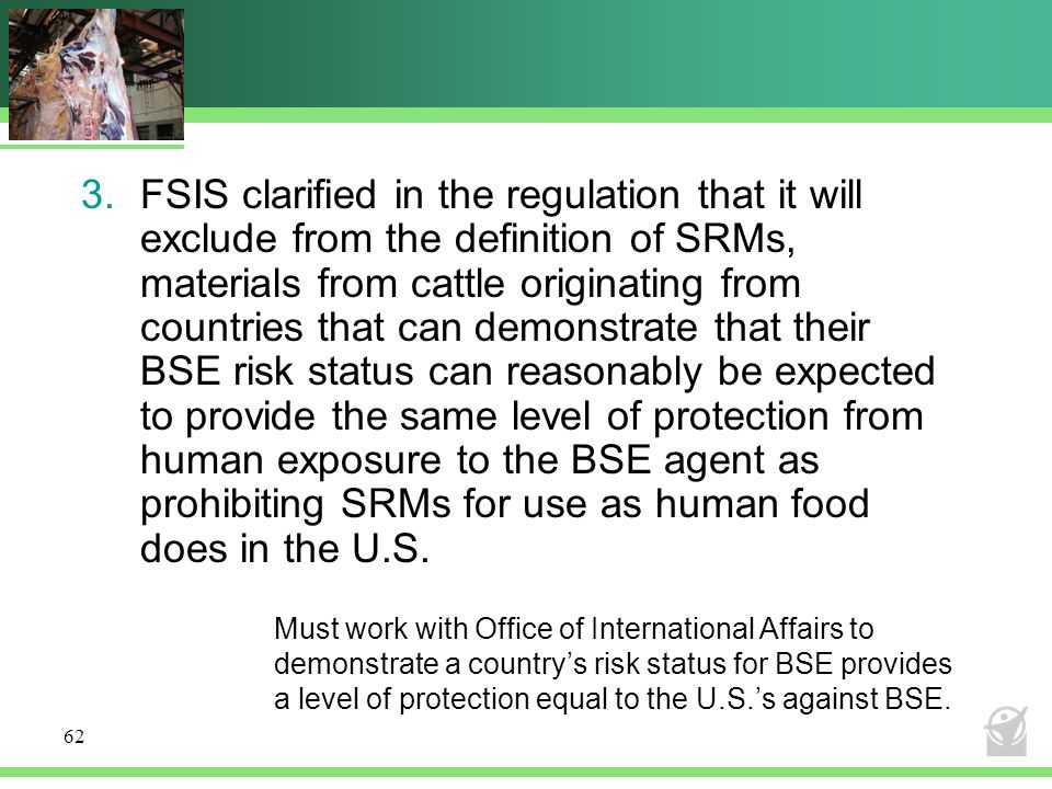 FSIS clarified in the regulation that it will exclude from the definition of SRMs, materials from cattle originating from countries that can demonstrate that their BSE risk status can reasonably be expected to provide the same level of protection from human exposure to the BSE agent as prohibiting SRMs for use as human food does in the U.S.