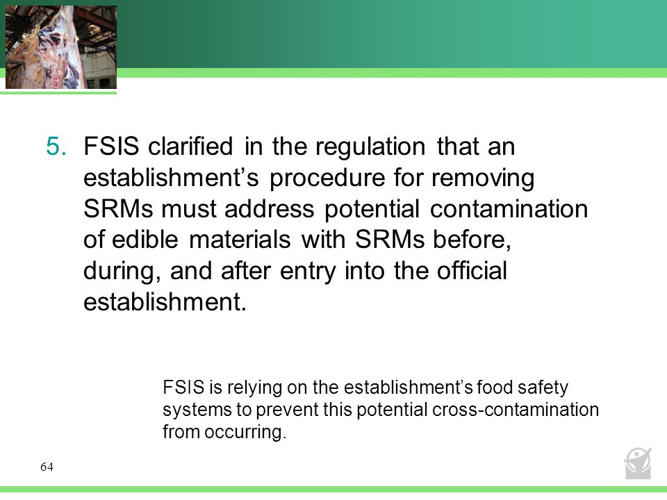 FSIS clarified in the regulation that an establishment's procedure for removing SRMs must address potential contamination of edible materials with SRMs before, during, and after entry into the official establishment.
