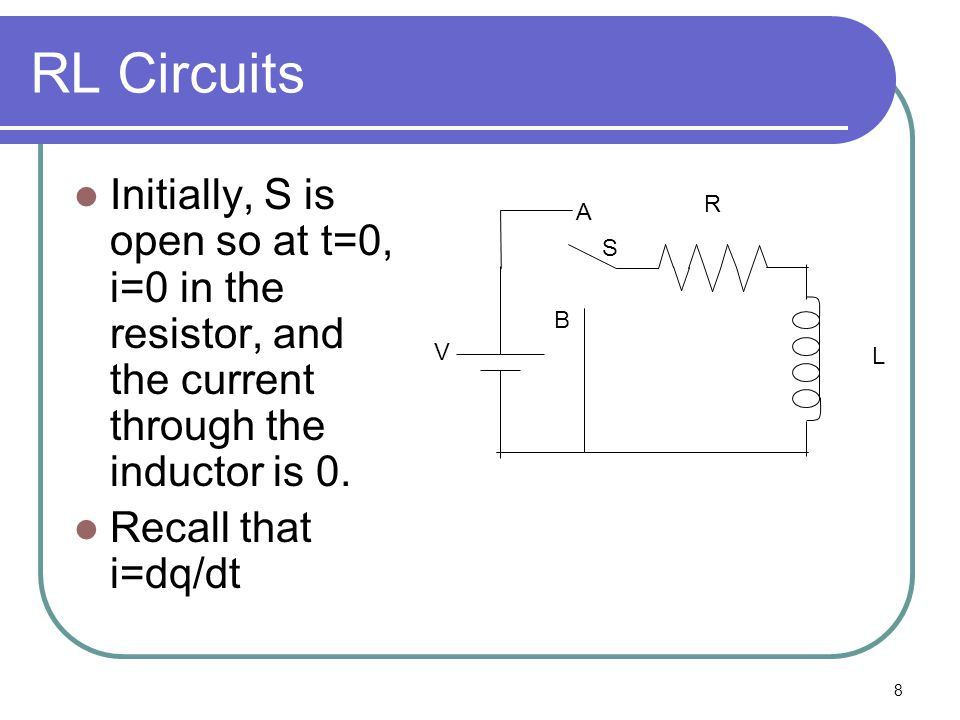 RL Circuits Initially, S is open so at t=0, i=0 in the resistor, and the current through the inductor is 0.