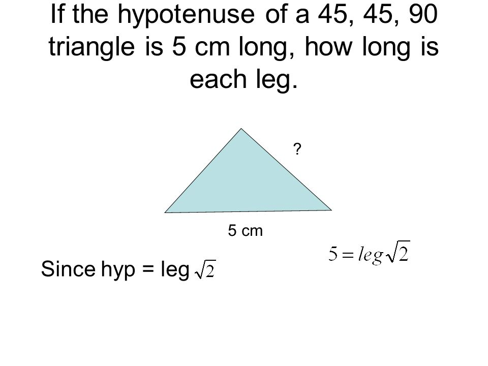 If the hypotenuse of a 45, 45, 90 triangle is 5 cm long, how long is each leg.