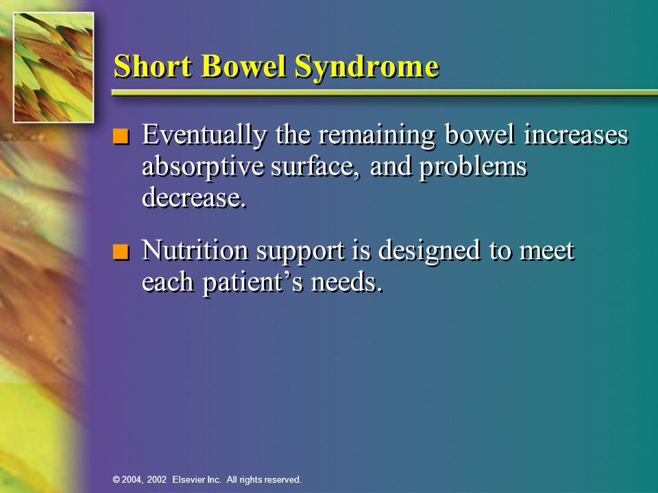Short Bowel Syndrome Eventually the remaining bowel increases absorptive surface, and problems decrease.
