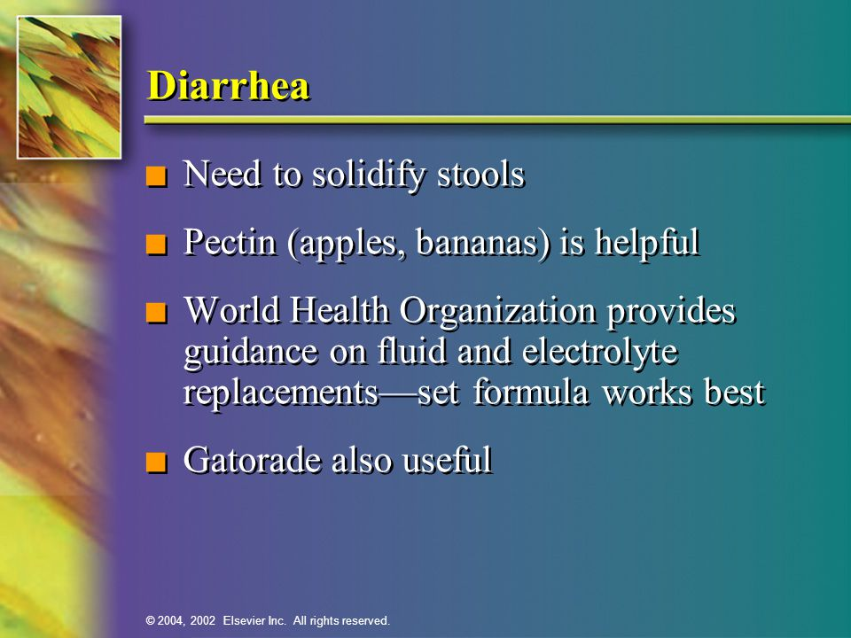 Diarrhea Need to solidify stools Pectin (apples, bananas) is helpful