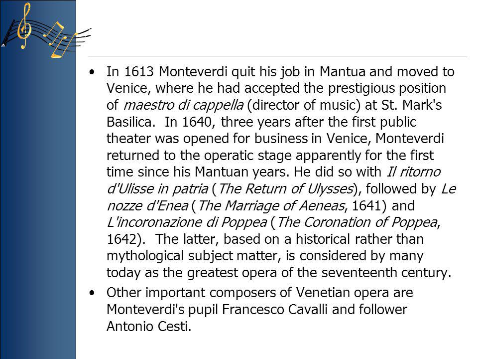 In 1613 Monteverdi quit his job in Mantua and moved to Venice, where he had accepted the prestigious position of maestro di cappella (director of music) at St. Mark s Basilica. In 1640, three years after the first public theater was opened for business in Venice, Monteverdi returned to the operatic stage apparently for the first time since his Mantuan years. He did so with Il ritorno d Ulisse in patria (The Return of Ulysses), followed by Le nozze d Enea (The Marriage of Aeneas, 1641) and L incoronazione di Poppea (The Coronation of Poppea, 1642). The latter, based on a historical rather than mythological subject matter, is considered by many today as the greatest opera of the seventeenth century.