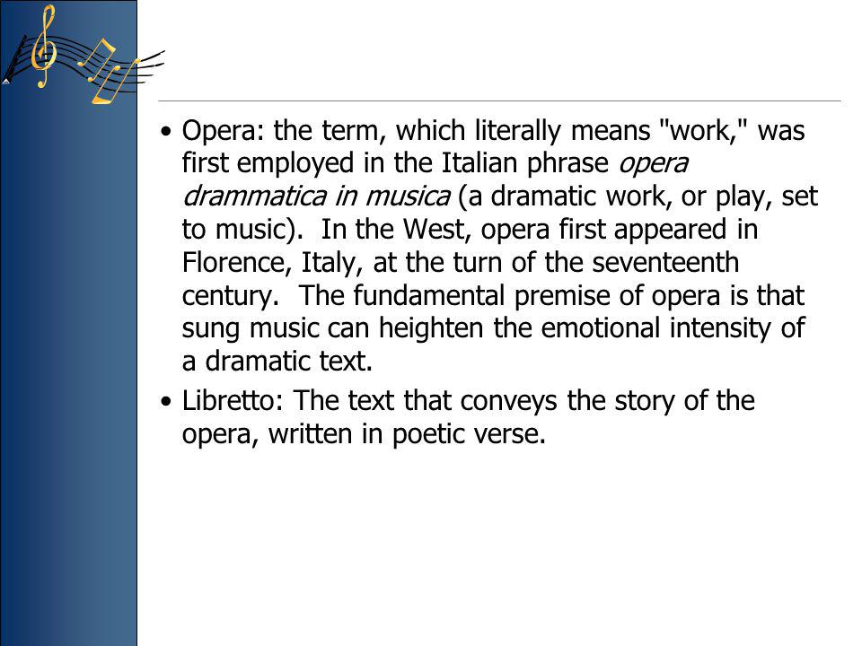 Opera: the term, which literally means work, was first employed in the Italian phrase opera drammatica in musica (a dramatic work, or play, set to music). In the West, opera first appeared in Florence, Italy, at the turn of the seventeenth century. The fundamental premise of opera is that sung music can heighten the emotional intensity of a dramatic text.