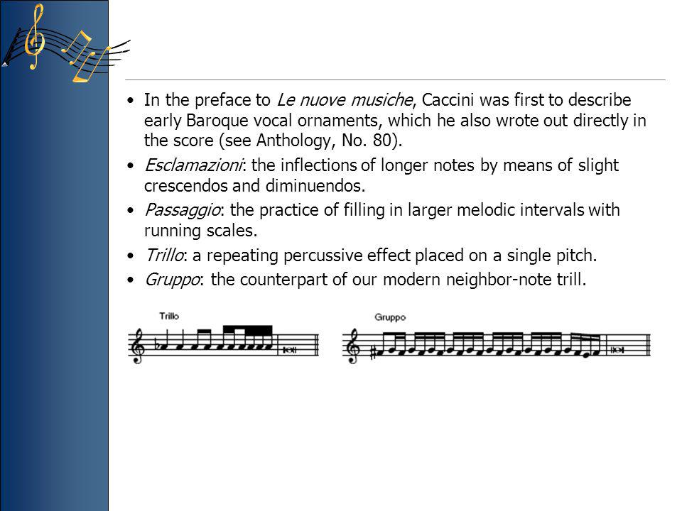 In the preface to Le nuove musiche, Caccini was first to describe early Baroque vocal ornaments, which he also wrote out directly in the score (see Anthology, No. 80).
