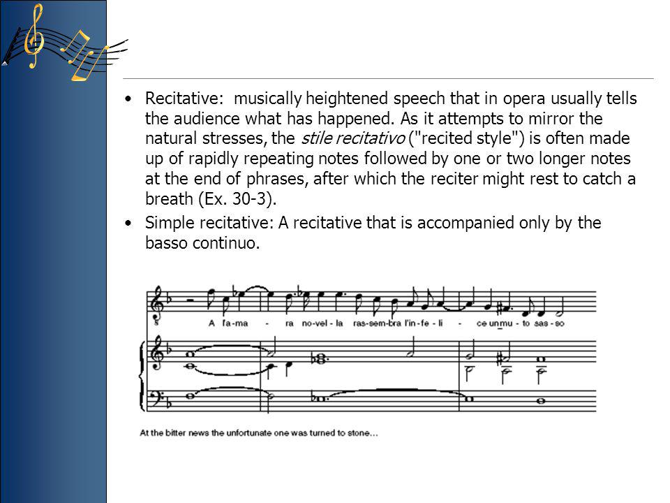 Recitative: musically heightened speech that in opera usually tells the audience what has happened. As it attempts to mirror the natural stresses, the stile recitativo ( recited style ) is often made up of rapidly repeating notes followed by one or two longer notes at the end of phrases, after which the reciter might rest to catch a breath (Ex. 30-3).
