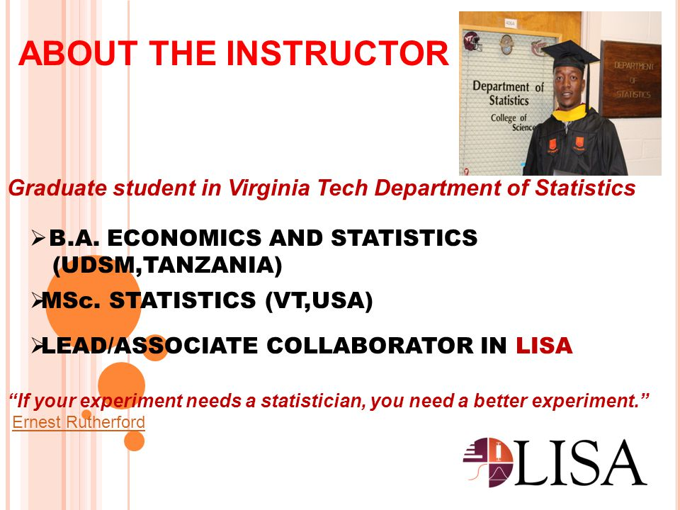 ABOUT THE INSTRUCTOR Graduate student in Virginia Tech Department of Statistics. B.A. ECONOMICS AND STATISTICS.