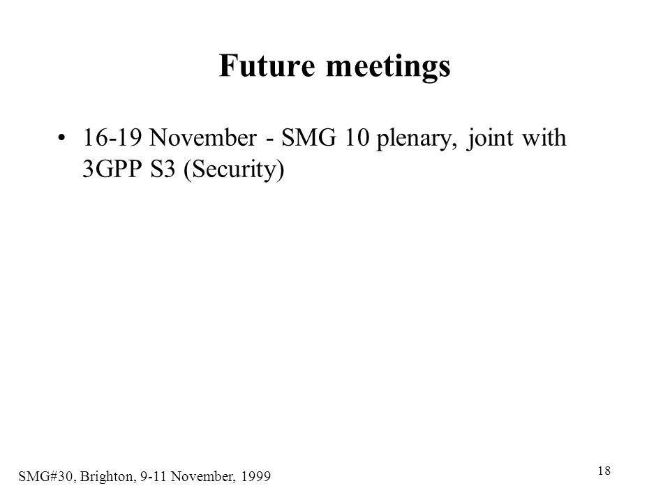 Future meetings 16-19 November - SMG 10 plenary, joint with 3GPP S3 (Security)